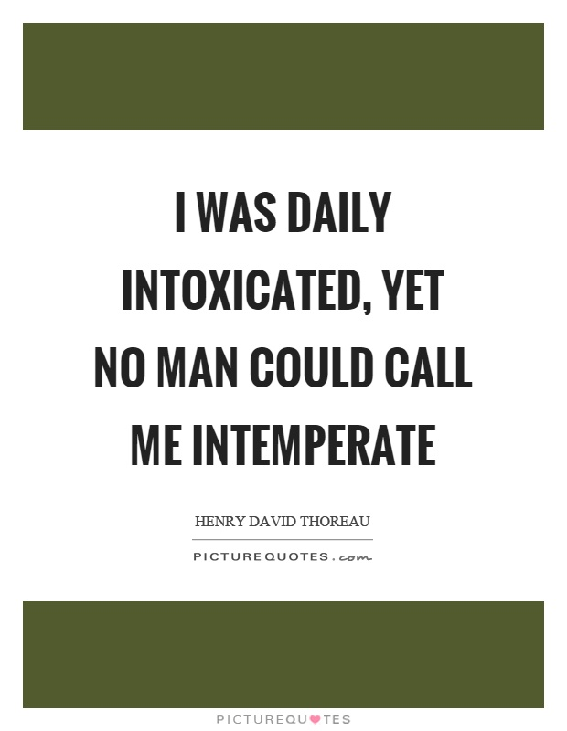 I was daily intoxicated, yet no man could call me intemperate Picture Quote #1