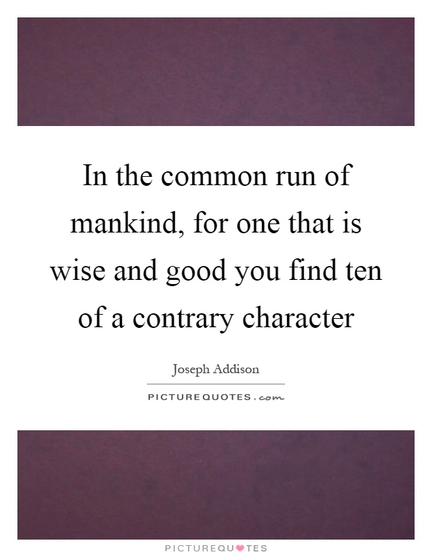 In the common run of mankind, for one that is wise and good you find ten of a contrary character Picture Quote #1