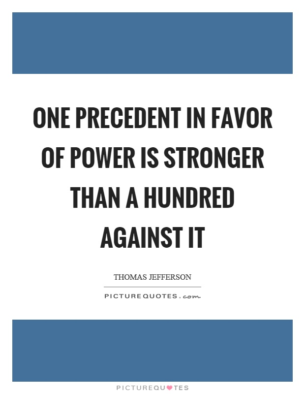 One precedent in favor of power is stronger than a hundred against it Picture Quote #1