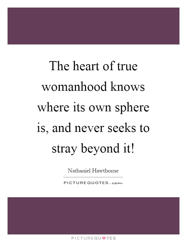 The heart of true womanhood knows where its own sphere is, and never seeks to stray beyond it! Picture Quote #1
