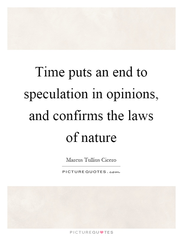 Time puts an end to speculation in opinions, and confirms the laws of nature Picture Quote #1