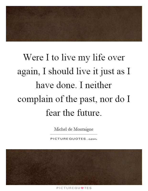 Were I to live my life over again, I should live it just as I have done. I neither complain of the past, nor do I fear the future Picture Quote #1