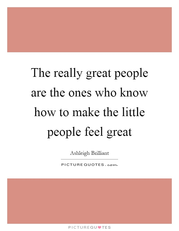 The really great people are the ones who know how to make the little people feel great Picture Quote #1