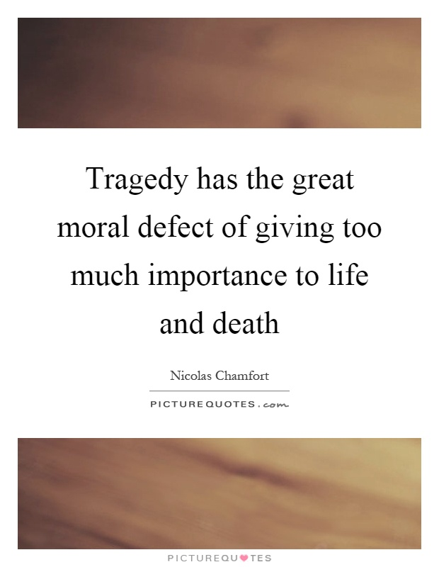 Tragedy has the great moral defect of giving too much importance to life and death Picture Quote #1