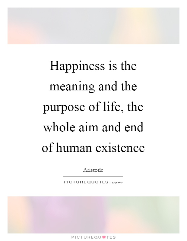 Happiness is the meaning and the purpose of life, the whole aim and end of human existence Picture Quote #1