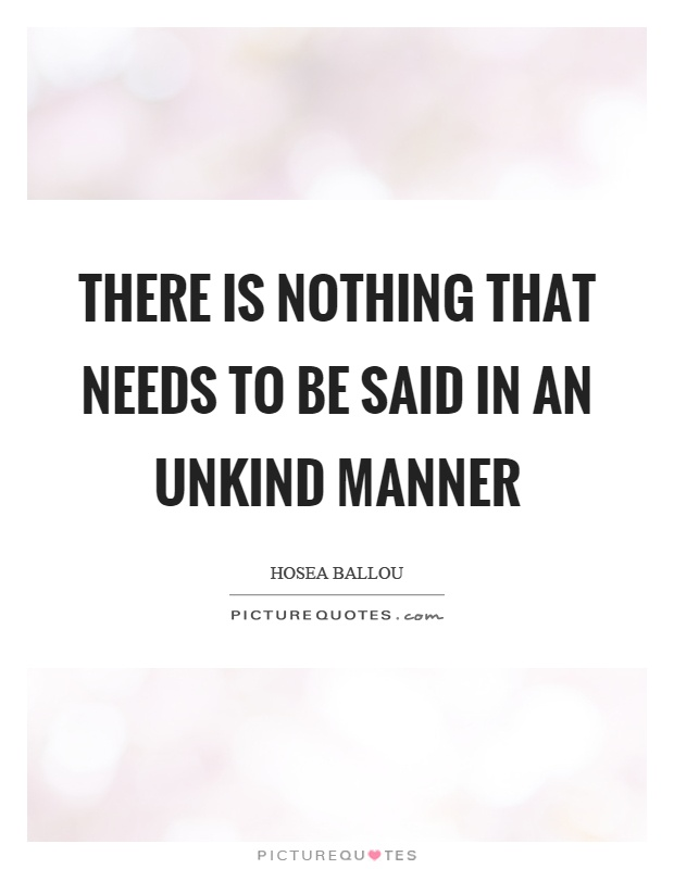 There is nothing that needs to be said in an unkind manner Picture Quote #1