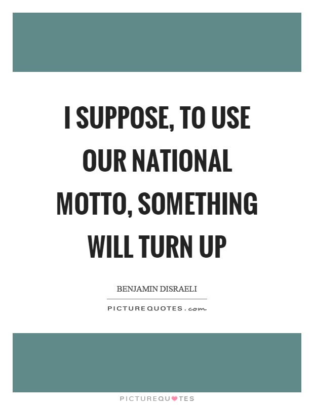 I suppose, to use our national motto, something will turn up ...