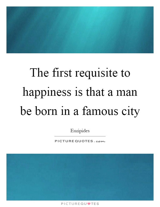 The first requisite to happiness is that a man be born in a famous city Picture Quote #1