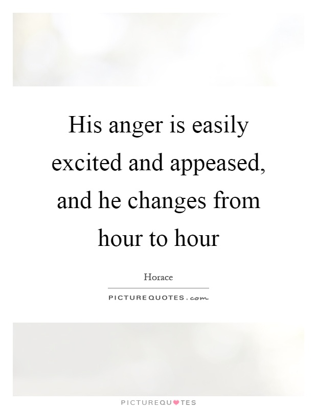 His anger is easily excited and appeased, and he changes from hour to hour Picture Quote #1