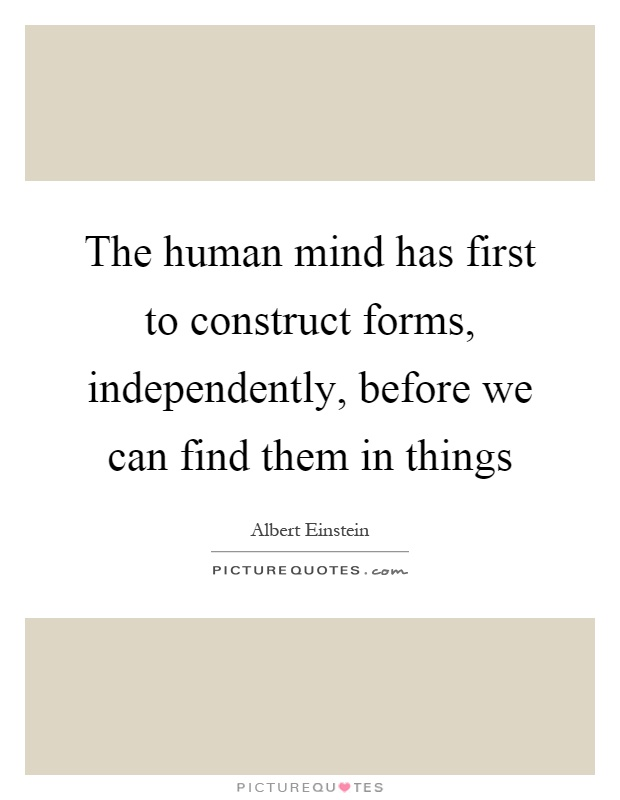 The human mind has first to construct forms, independently, before we can find them in things Picture Quote #1