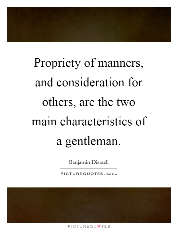 Propriety of manners, and consideration for others, are the two main characteristics of a gentleman Picture Quote #1