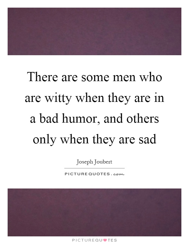 There are some men who are witty when they are in a bad humor, and others only when they are sad Picture Quote #1