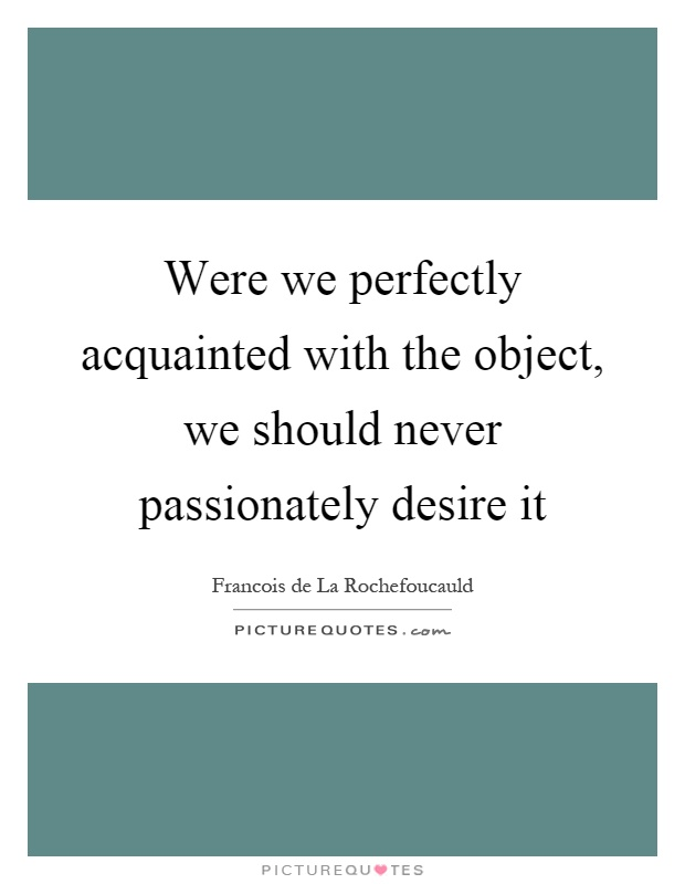 Were we perfectly acquainted with the object, we should never passionately desire it Picture Quote #1