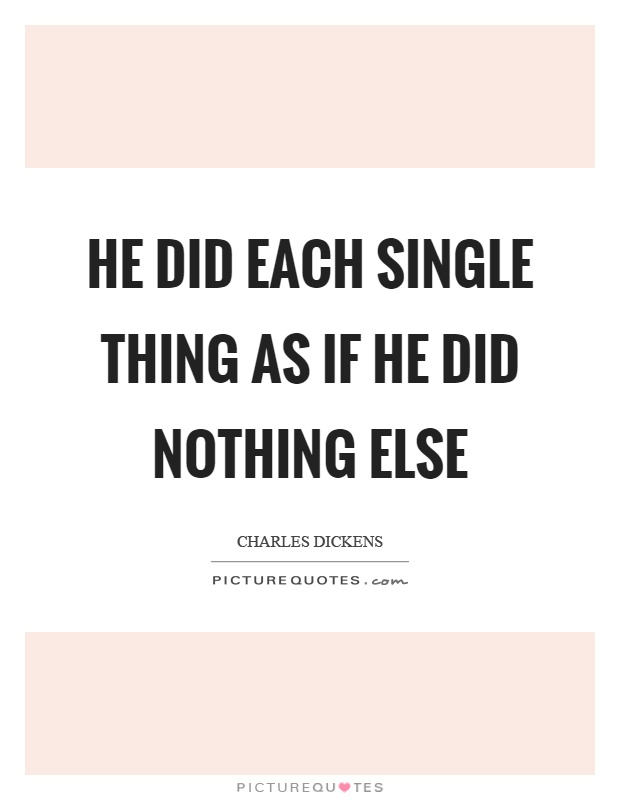 He did each single thing as if he did nothing else Picture Quote #1