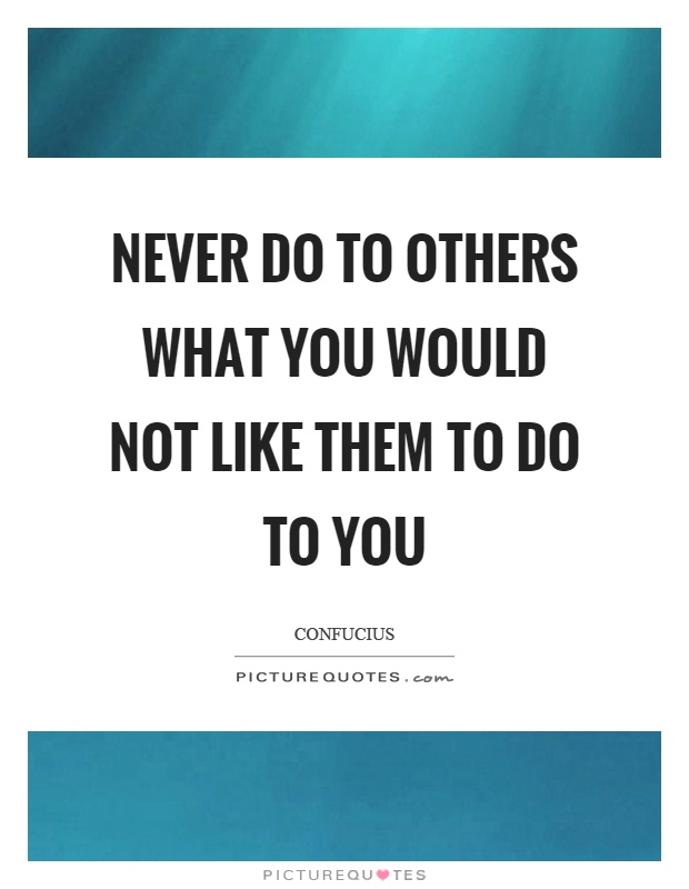 Never do to others what you would not like them to do to you Picture Quote #1
