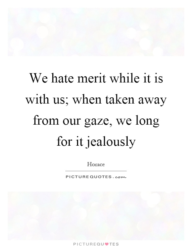 We hate merit while it is with us; when taken away from our gaze, we long for it jealously Picture Quote #1