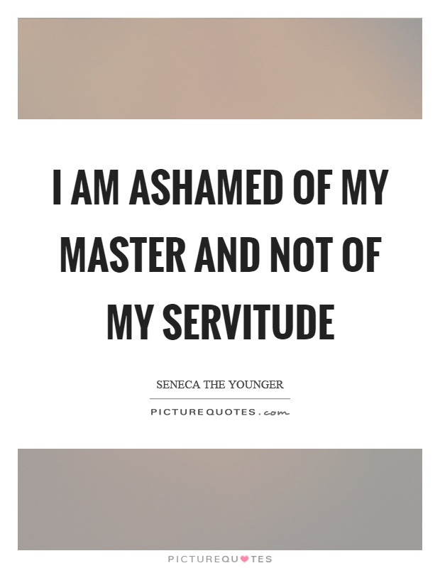 I am ashamed of my master and not of my servitude Picture Quote #1