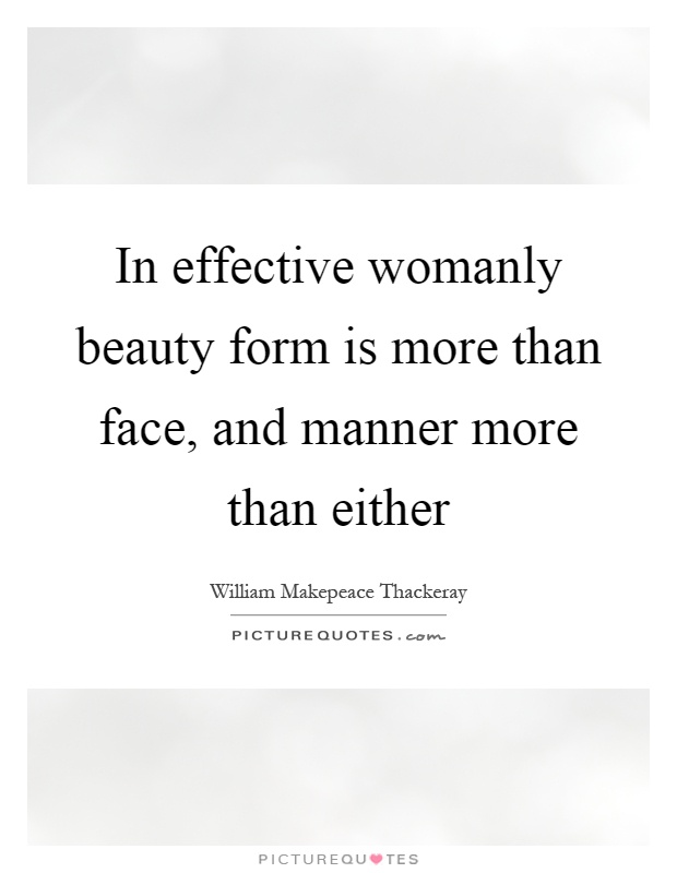 In effective womanly beauty form is more than face, and manner more than either Picture Quote #1