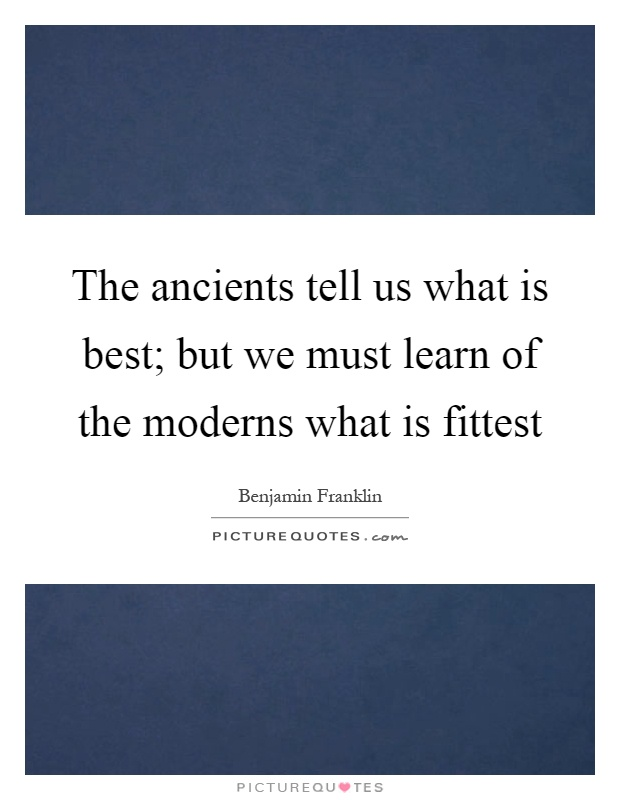 The ancients tell us what is best; but we must learn of the moderns what is fittest Picture Quote #1