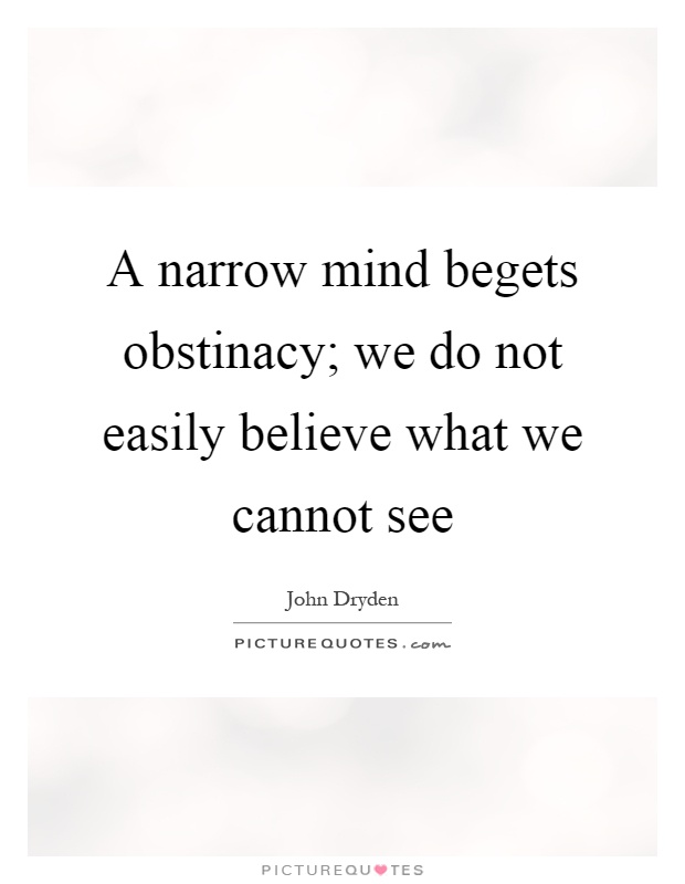 A narrow mind begets obstinacy; we do not easily believe what we cannot see Picture Quote #1