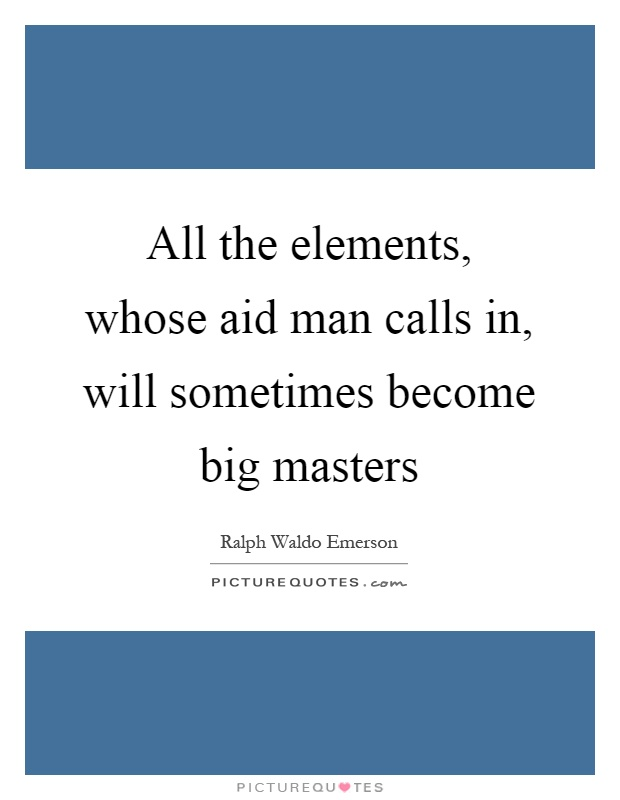 All the elements, whose aid man calls in, will sometimes become big masters Picture Quote #1
