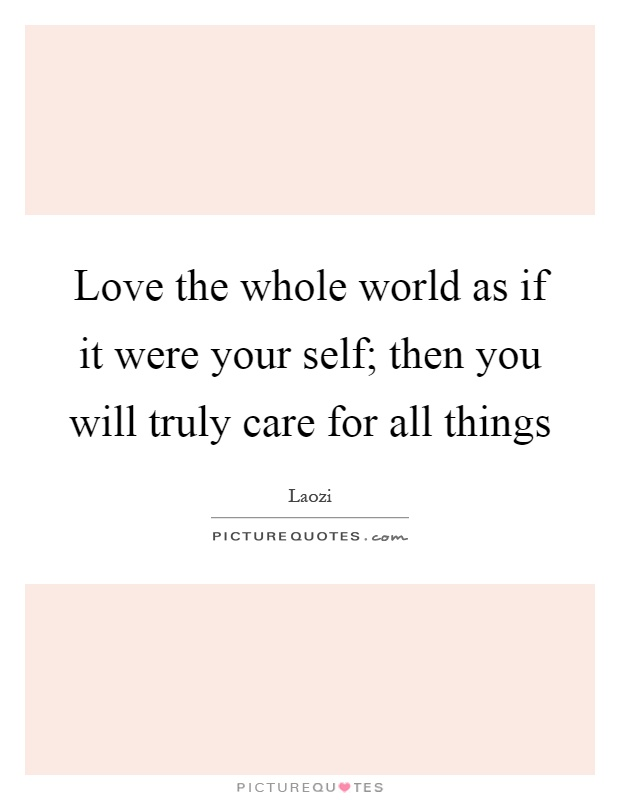 Love the whole world as if it were your self; then you will truly care for all things Picture Quote #1