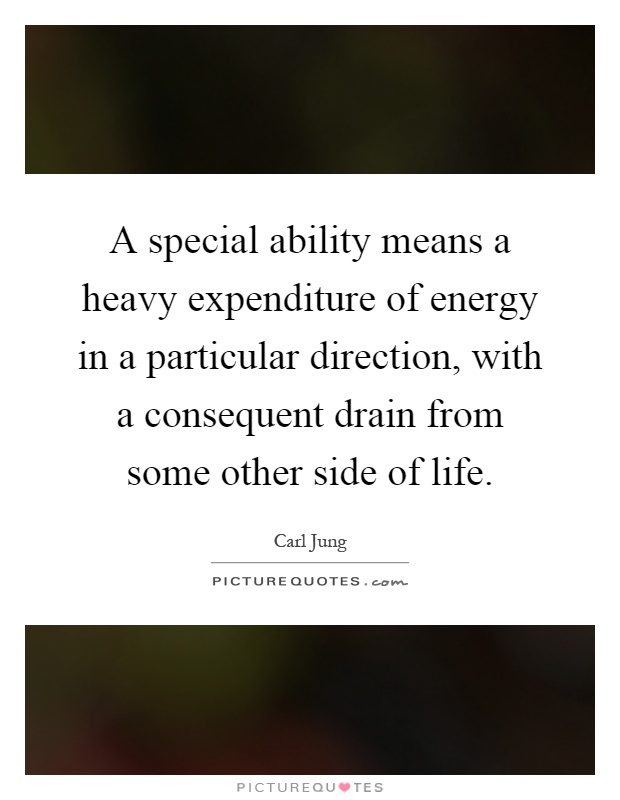 A special ability means a heavy expenditure of energy in a particular direction, with a consequent drain from some other side of life Picture Quote #1