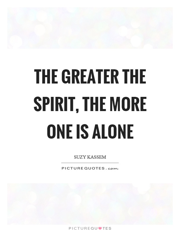 The greater the spirit, the more one is alone Picture Quote #1