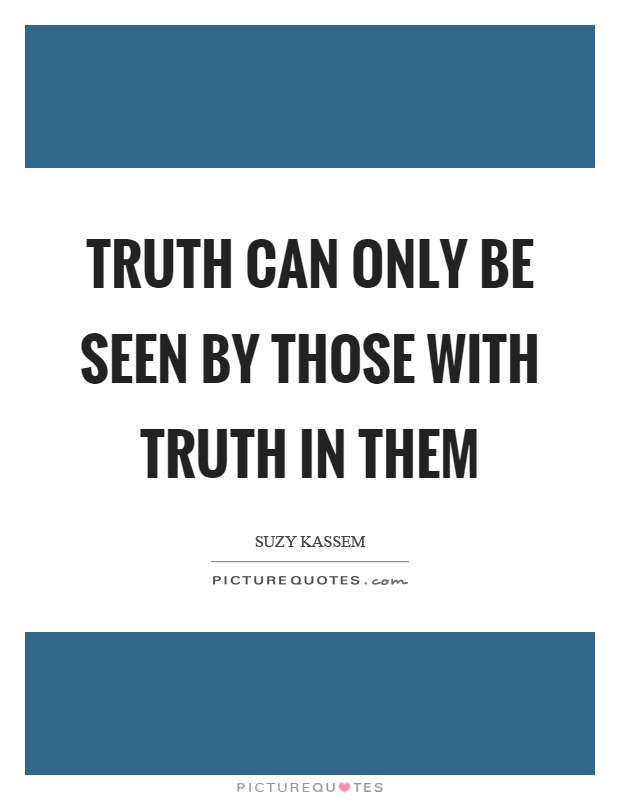 Truth can only be seen by those with truth in them Picture Quote #1