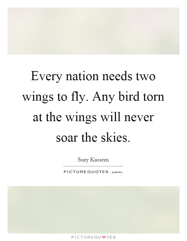 Every nation needs two wings to fly. Any bird torn at the wings will never soar the skies Picture Quote #1