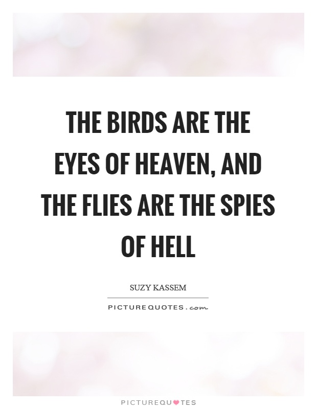 The birds are the eyes of heaven, and the flies are the spies of hell Picture Quote #1