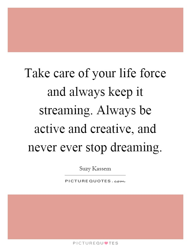 Take care of your life force and always keep it streaming. Always be active and creative, and never ever stop dreaming Picture Quote #1