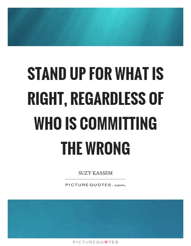 Stand up for what is right, regardless of who is committing the wrong Picture Quote #1
