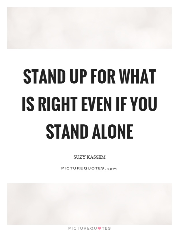 Stand up for what is right even if you stand alone Picture Quote #1