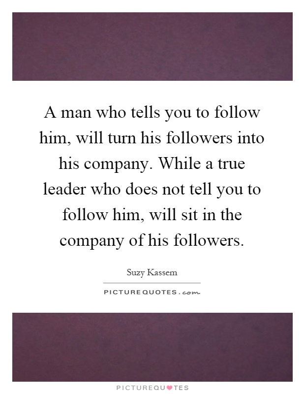 A man who tells you to follow him, will turn his followers into his company. While a true leader who does not tell you to follow him, will sit in the company of his followers Picture Quote #1