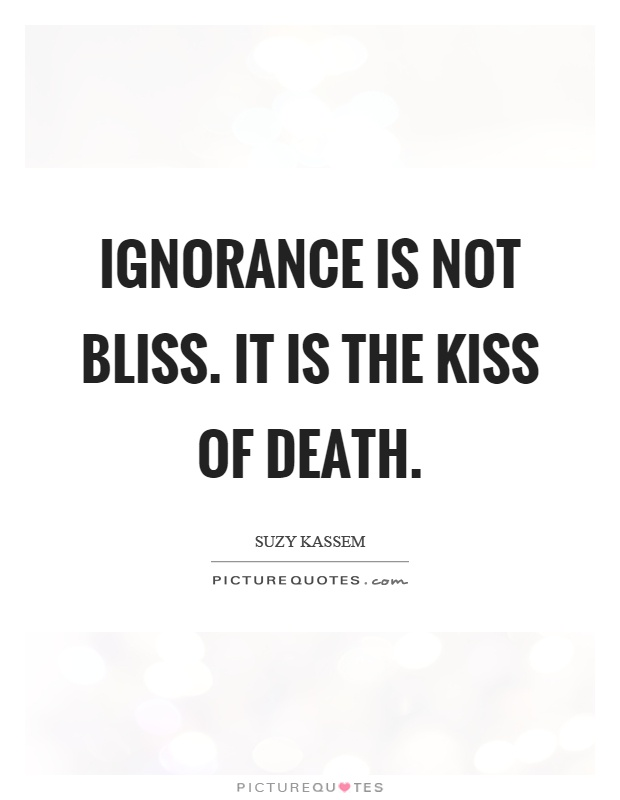 Ignorance is not bliss. It is the kiss of death Picture Quote #1