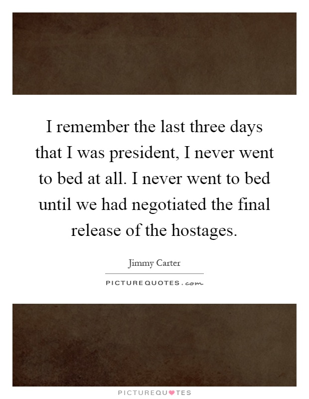 I remember the last three days that I was president, I never went to bed at all. I never went to bed until we had negotiated the final release of the hostages Picture Quote #1