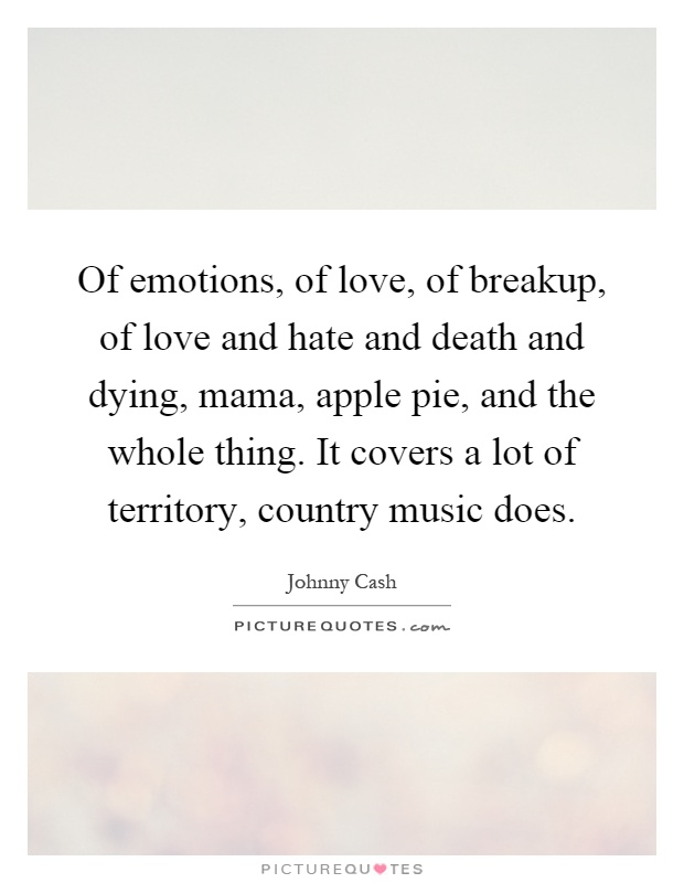 Of emotions, of love, of breakup, of love and hate and death and dying, mama, apple pie, and the whole thing. It covers a lot of territory, country music does Picture Quote #1