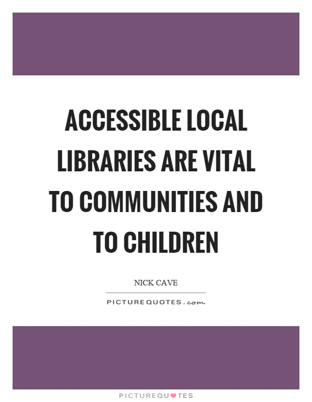 Accessible local libraries are vital to communities and to children Picture Quote #1