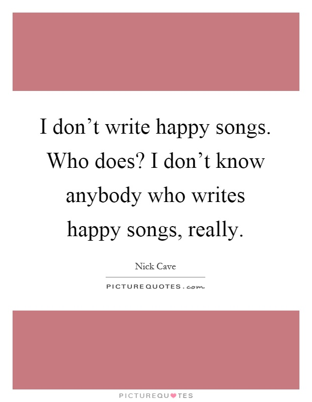 I don't write happy songs. Who does? I don't know anybody ...