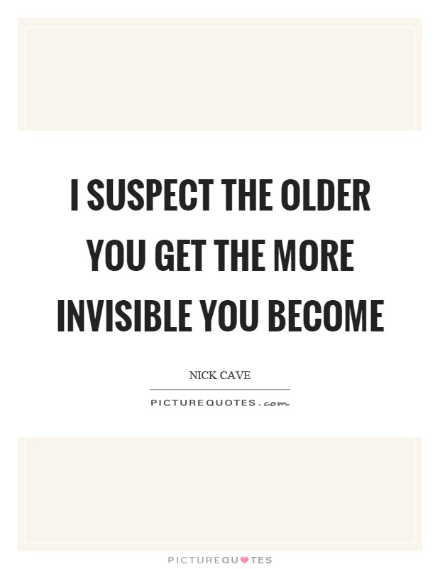 I suspect the older you get the more invisible you become Picture Quote #1