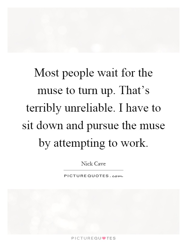 Most people wait for the muse to turn up. That\'s terribly ...