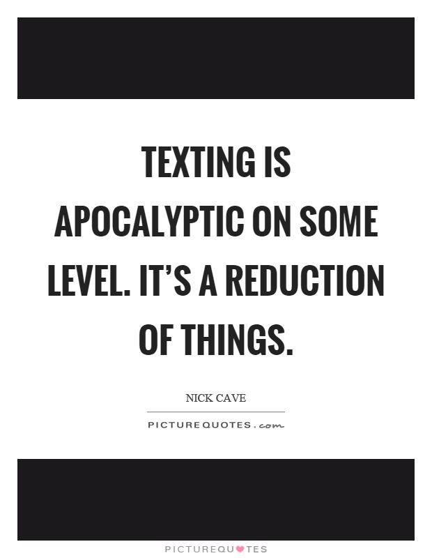 Texting is apocalyptic on some level. It's a reduction of things Picture Quote #1