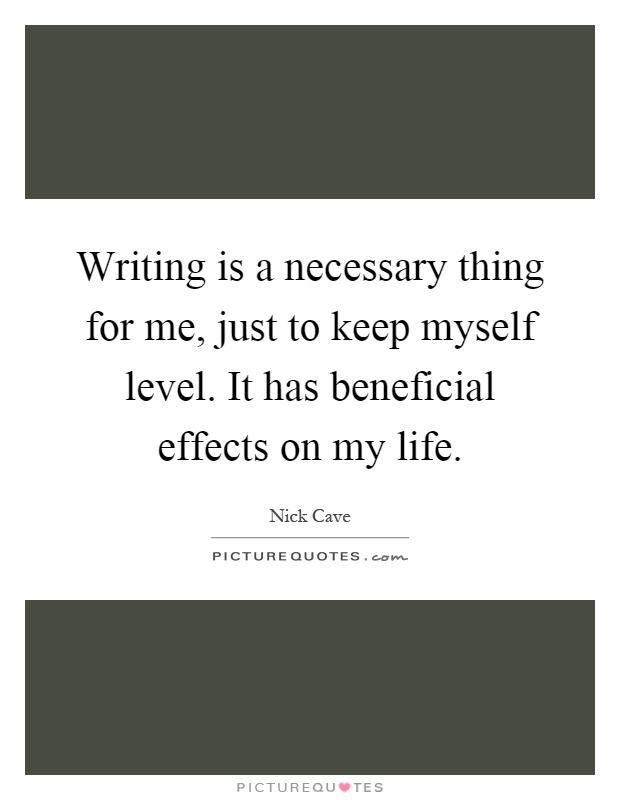 Writing is a necessary thing for me, just to keep myself level. It has beneficial effects on my life Picture Quote #1