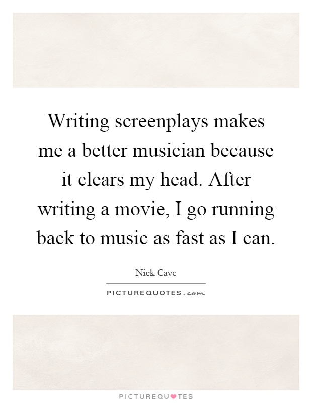 Writing screenplays makes me a better musician because it clears my head. After writing a movie, I go running back to music as fast as I can Picture Quote #1