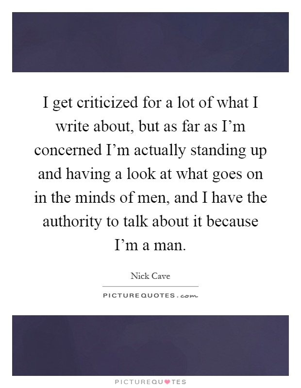 I get criticized for a lot of what I write about, but as far as I'm concerned I'm actually standing up and having a look at what goes on in the minds of men, and I have the authority to talk about it because I'm a man Picture Quote #1