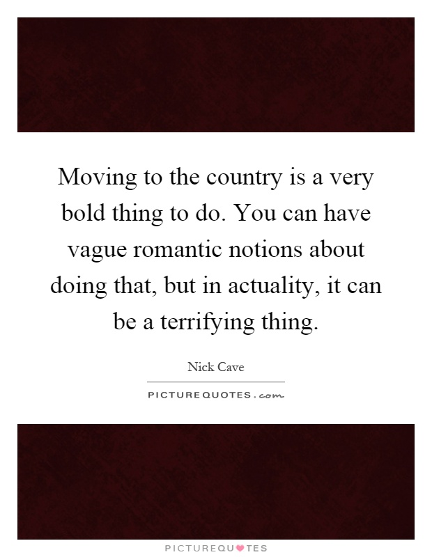 Moving to the country is a very bold thing to do. You can have vague romantic notions about doing that, but in actuality, it can be a terrifying thing Picture Quote #1