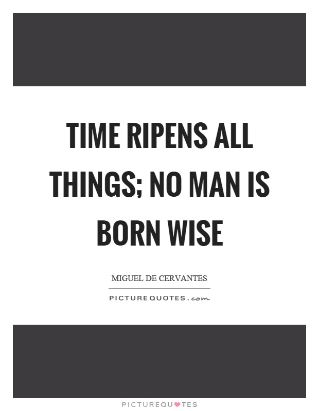 Time ripens all things; no man is born wise Picture Quote #1