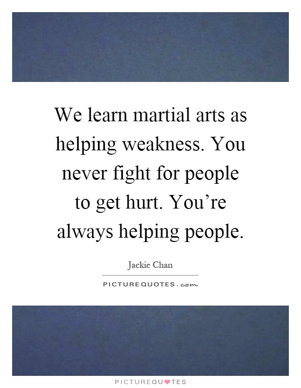 We learn martial arts as helping weakness. You never fight for people to get hurt. You're always helping people Picture Quote #1
