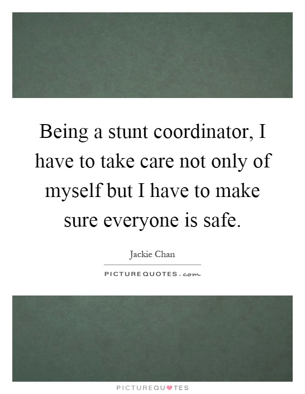 Being a stunt coordinator, I have to take care not only of myself but I have to make sure everyone is safe Picture Quote #1